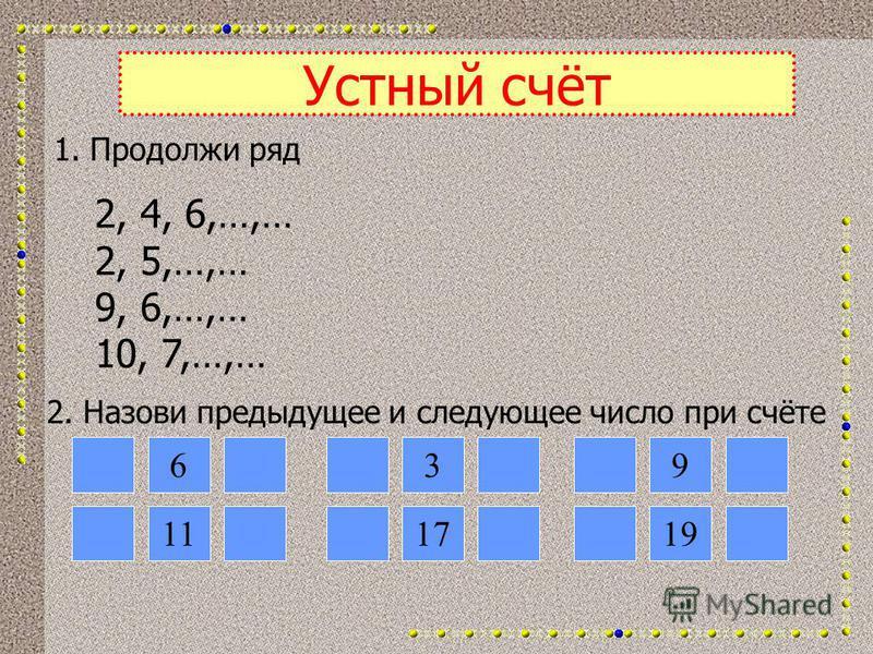 Устный счёт 1. Продолжи ряд 2, 4, 6,…,… 2, 5,…,… 9, 6,…,… 10, 7,…,… 2. Назови предыдущее и следующее число при счёте 6 11 39 1719
