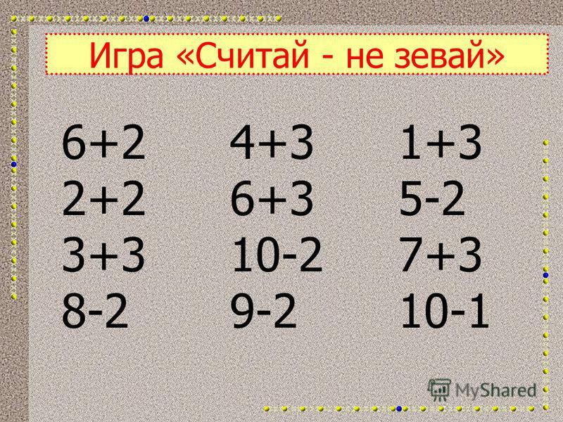Игра «Считай - не зевай» 6+2 2+2 3+3 8-2 4+3 6+3 10-2 9-2 1+3 5-2 7+3 10-1
