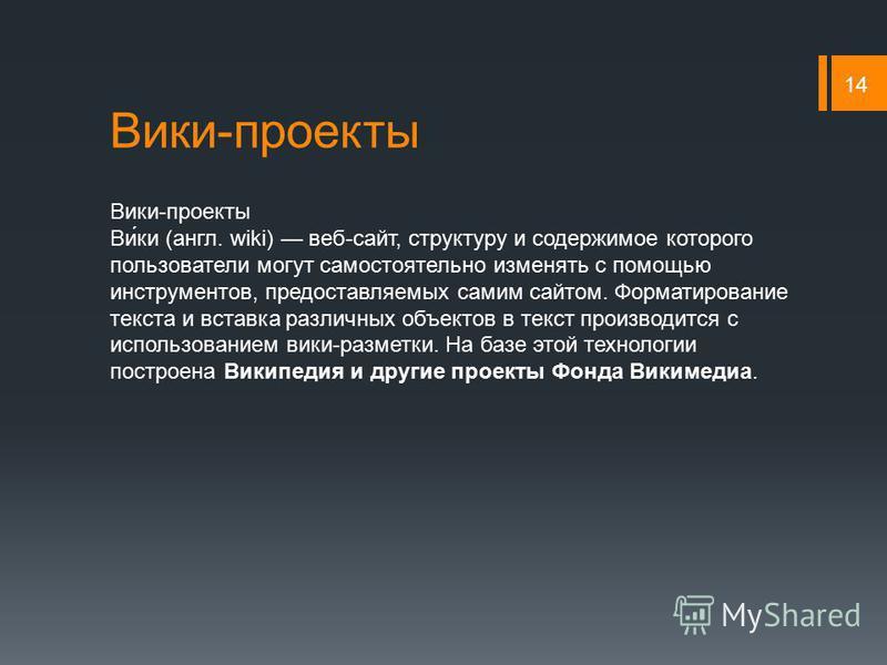 Вики-проекты 14 Вики-проекты Ви́ки (англ. wiki) веб-сайт, структуру и содержимое которого пользователи могут самостоятельно изменять с помощью инструментов, предоставляемых самим сайтом. Форматирование текста и вставка различных объектов в текст прои