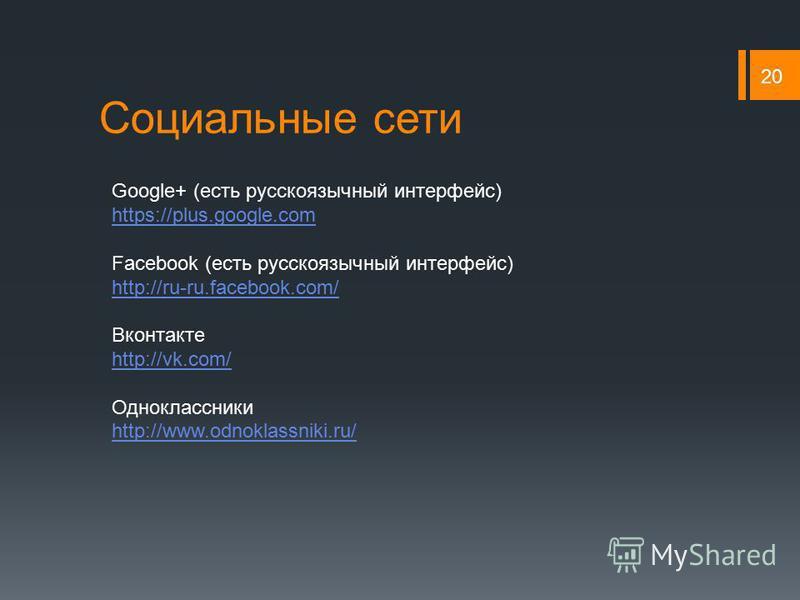 Социальные сети 20 Google+ (есть русскоязычный интерфейс) https://plus.google.com Facebook (есть русскоязычный интерфейс) http://ru-ru.facebook.com/ Вконтакте http://vk.com/ Одноклассники http://www.odnoklassniki.ru/