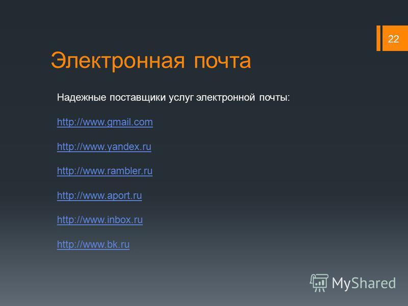 Электронная почта 22 Надежные поставщики услуг электронной почты: http://www.gmail.com http://www.yandex.ru http://www.rambler.ru http://www.aport.ru http://www.inbox.ru http://www.bk.ru