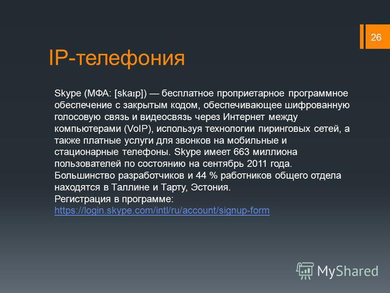 IP-телефония 26 Skype (МФА: [ska ɪ p]) бесплатное проприетарное программное обеспечение с закрытым кодом, обеспечивающее шифрованную голосовую связь и видеосвязь через Интернет между компьютерами (VoIP), используя технологии пиринговых сетей, а также