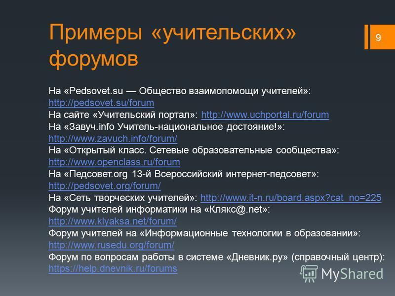 Примеры «учительских» форумов 9 На «Pedsovet.su Общество взаимопомощи учителей»: http://pedsovet.su/forum http://pedsovet.su/forum На сайте «Учительский портал»: http://www.uchportal.ru/forumhttp://www.uchportal.ru/forum На «Завуч.info Учитель-национ
