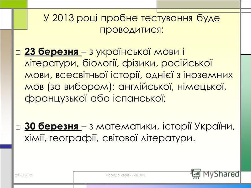 У 2013 році пробне тестування буде проводитися: 23 березня – з української мови і літератури, біології, фізики, російської мови, всесвітньої історії, однієї з іноземних мов (за вибором): англійської, німецької, французької або іспанської; 30 березня