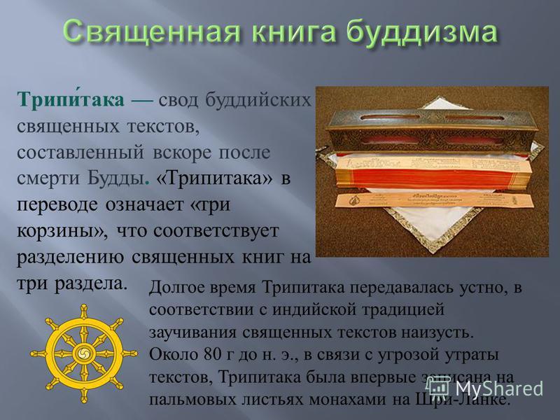 Трипитака свод буддийских священных текстов, составленный вскоре после смерти Будды. « Трипитака » в переводе означает « три корзины », что соответствует разделению священных книг на три раздела. Долгое время Трипитака передавалась устно, в соответст
