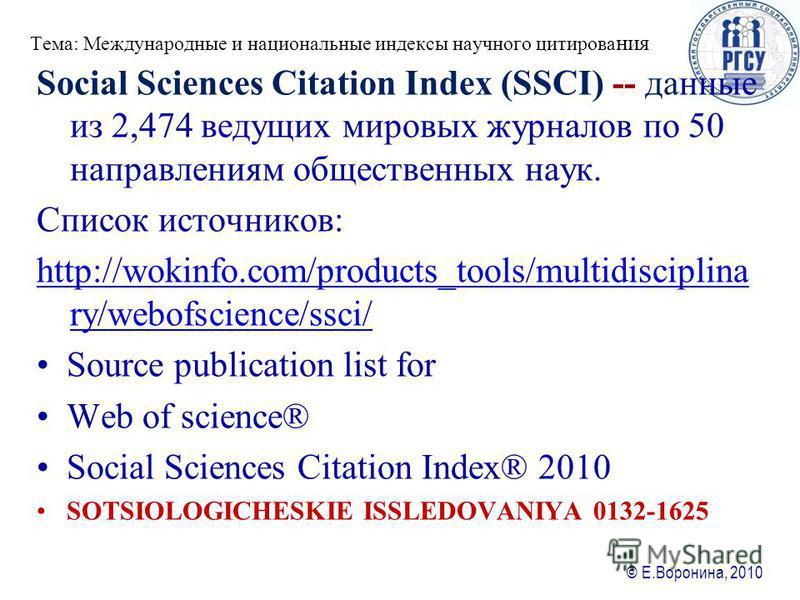 © Е.Воронина, 2010 Тема: Международные и национальные ияиндексы научного цитирования Social Sciences Citation Index (SSCI) -- данные из 2,474 ведущих мировых журналов по 50 направлениям общественных наук. Список источников: http://wokinfo.com/product
