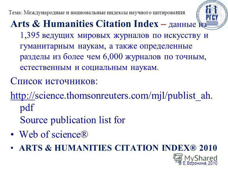 © Е.Воронина, 2010 Тема: Международные и национальные ияиндексы научного цитирования Arts & Humanities Citation Index – данные из 1,395 ведущих мировых журналов по искусству и гуманитарным наукам, а также определенные разделы из более чем 6,000 журна