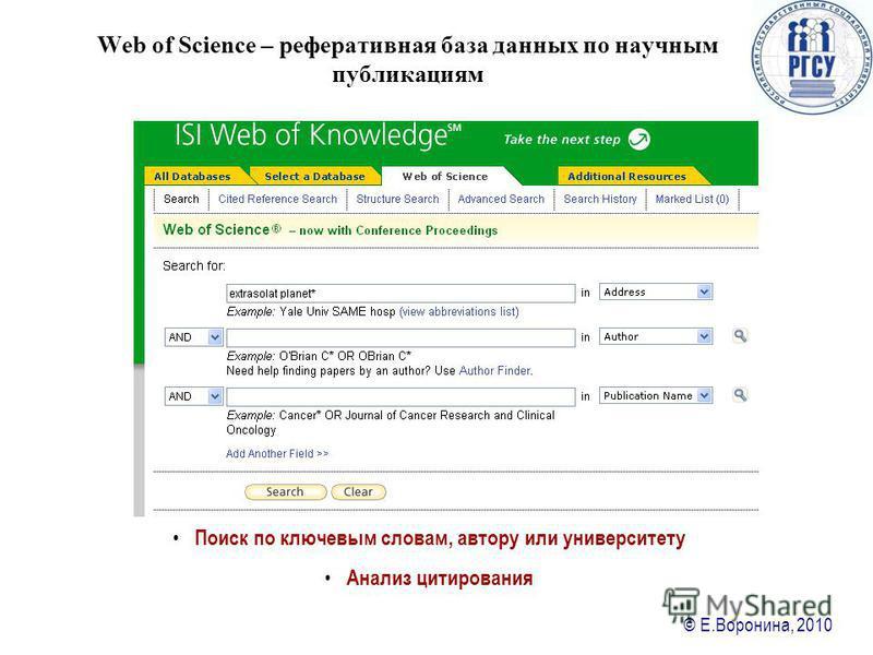 © Е.Воронина, 2010 Web of Science – реферативная база данных по научным публикациям Поиск по ключевым словам, автору или университету Анализ цитирования