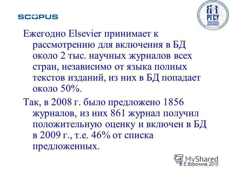 © Е.Воронина, 2010 Ежегодно Elsevier принимает к рассмотрению для включения в БД около 2 тыс. научных журналов всех стран, независимо от языка полных текстов изданий, из них в БД попадает около 50%. Так, в 2008 г. было предложено 1856 журналов, из ни