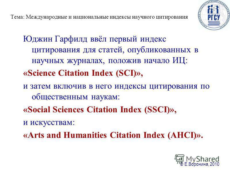 © Е.Воронина, 2010 Юджин Гарфилд ввёл первый ияиндекс цитирования для статей, опубликованных в научных журналах, положив начало ИЦ: «Science Citation Index (SCI)», и затем включив в него ияиндексы цитирования по общественным наукам: «Social Sciences