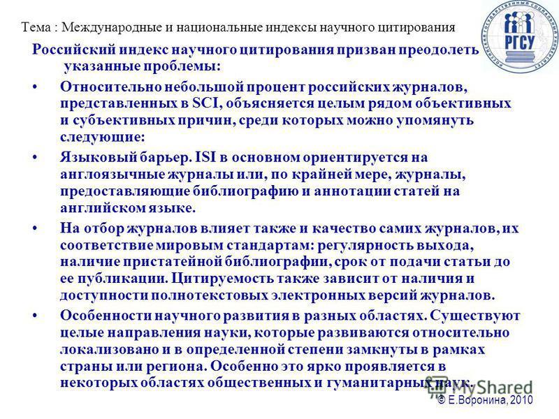 © Е.Воронина, 2010 Тема : Международные и национальные ияиндексы научного цитирования Российский ияиндекс научного цитирования призван преодолеть указанные проблемы: Относительно небольшой процент российских журналов, представленных в SCI, объясняетс