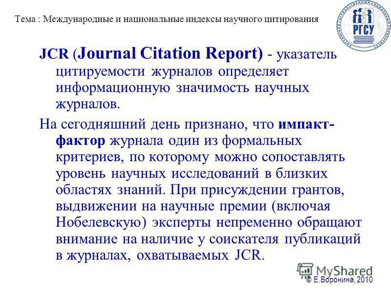 © Е.Воронина, 2010 Тема : Международные и национальные ияиндексы научного цитирования JCR ( Journal Citation Report) - указатель цитируемости журналов определяет информационную значимость научных журналов. На сегодняшний день признано, что импакт- фа