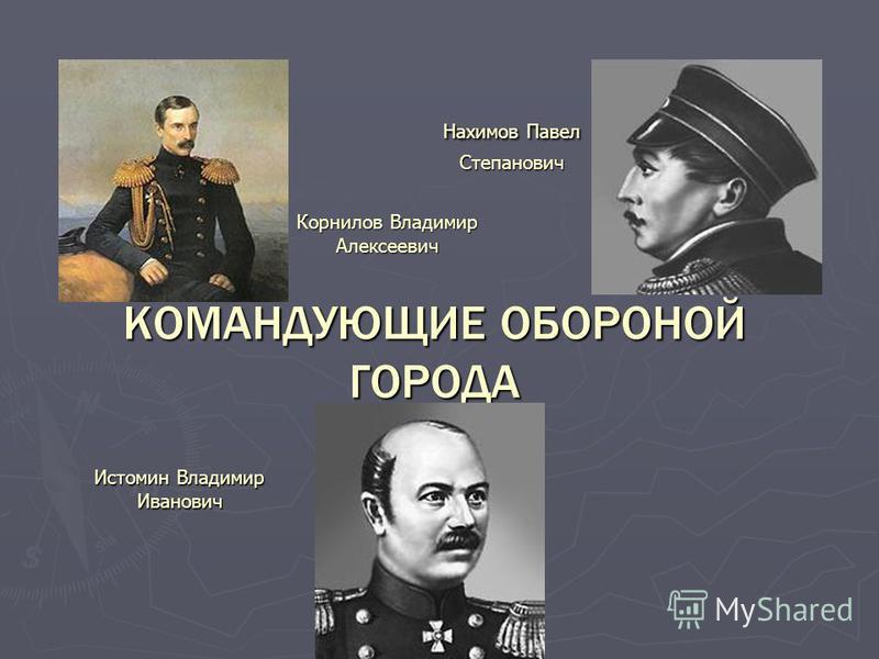 КОМАНДУЮЩИЕ ОБОРОНОЙ ГОРОДА Нахимов Павел Степанович Истомин Владимир Иванович Корнилов Владимир Алексеевич