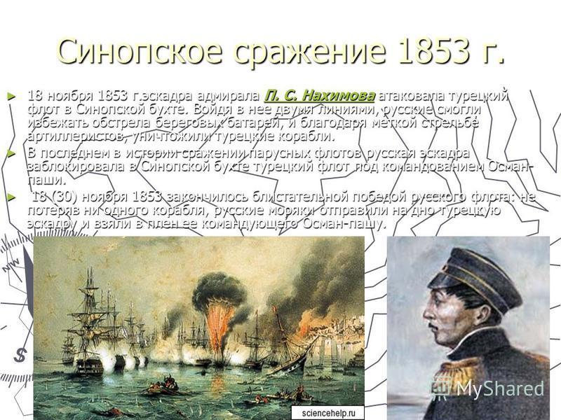 Синопское сражение 1853 г. 18 18 ноября 1853 г.эскадра адмирала П. С. Нахимова Нахимова Нахимова Нахимоваатаковала турецкий флот в Синопской бухте. Войдя в нее двумя линиями, русские смогли избежать обстрела береговых батарей, и благодаря меткой стре