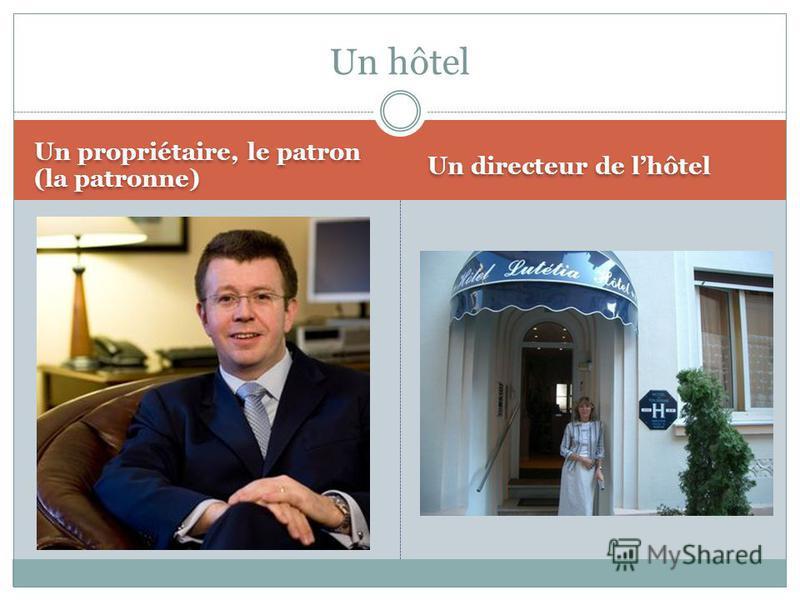 Un propriétaire, le patron (la patronne) Un directeur de lhôtel Un hôtel