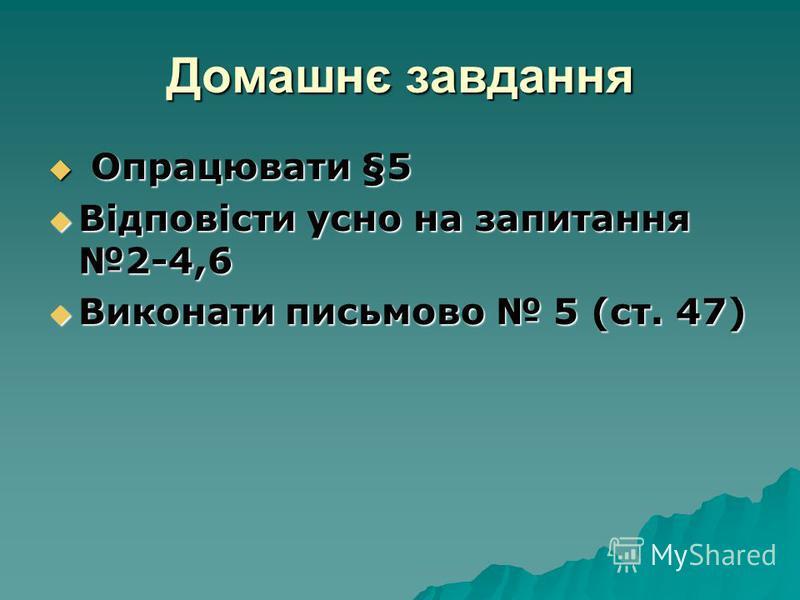 Домашнє завдання Опрацювати §5 Опрацювати §5 Відповісти усно на запитання 2-4,6 Відповісти усно на запитання 2-4,6 Виконати письмово 5 (ст. 47) Виконати письмово 5 (ст. 47)