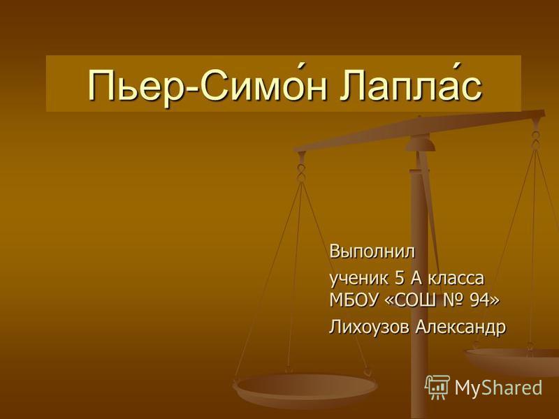 Выполнил ученик 5 А класса МБОУ «СОШ 94» Лихоузов Александр Пьер-Симо́н Лапла́с