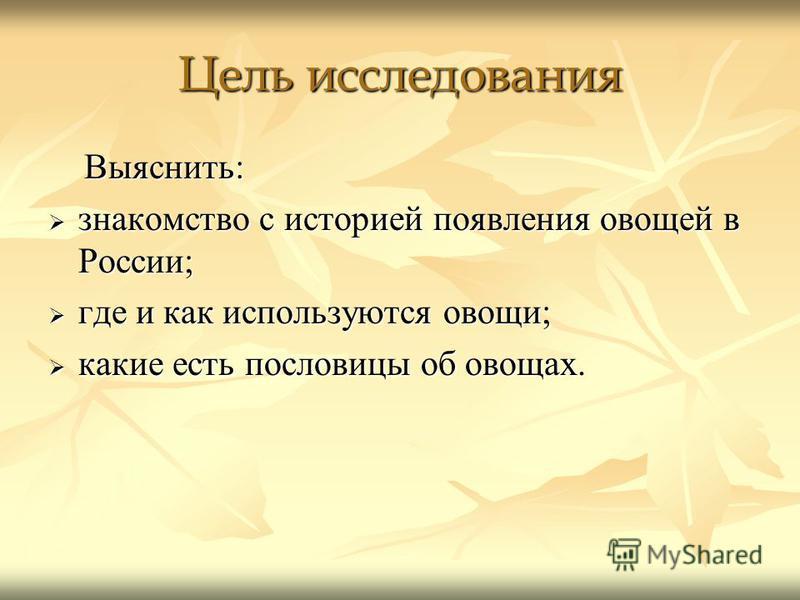 Цель исследования Выяснить: Выяснить: знакомство с историей появления овощей в России; знакомство с историей появления овощей в России; где и как используются овощи; где и как используются овощи; какие есть пословицы об овощах. какие есть пословицы о
