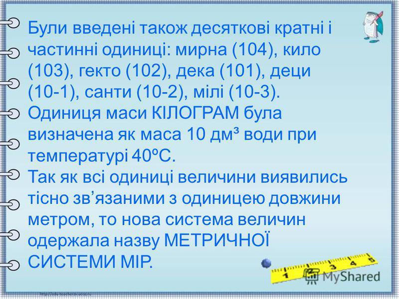 Були введені також десяткові кратні і частинні одиниці: мирна (104), кило (103), гекто (102), дека (101), деци (10-1), санти (10-2), мілі (10-3). Одиниця маси КІЛОГРАМ була визначена як маса 10 дм³ води при температурі 40ºС. Так як всі одиниці величи