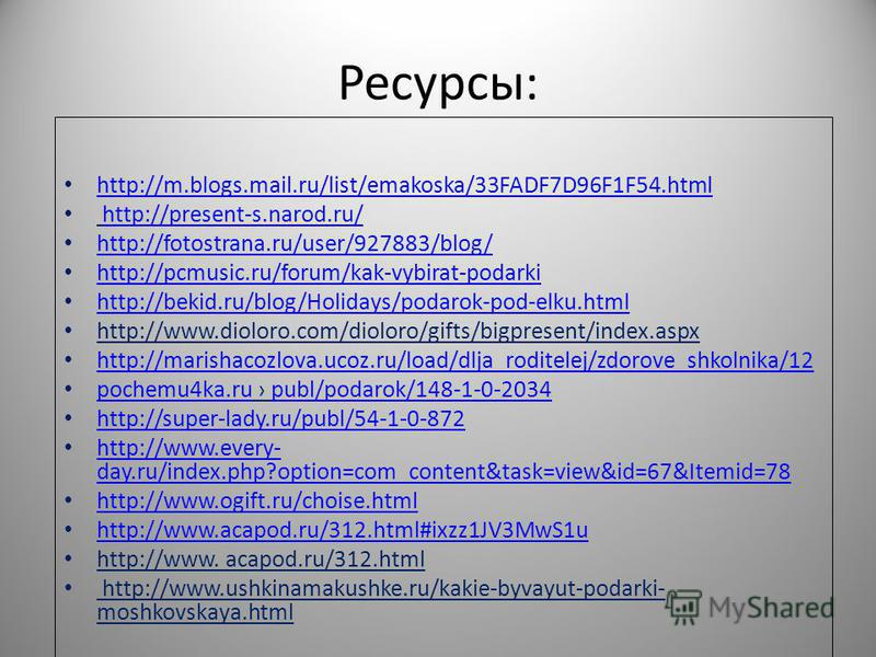 Ресурсы: http://m.blogs.mail.ru/list/emakoska/33FADF7D96F1F54. html http://present-s.narod.ru/ http://fotostrana.ru/user/927883/blog/ http://pcmusic.ru/forum/kak-vybirat-podarki http://bekid.ru/blog/Holidays/podarok-pod-elku.html http://www.dioloro.c
