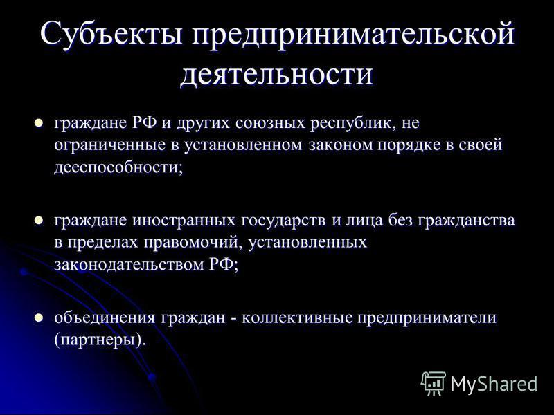Субъекты предпринимательской деятельности граждане РФ и других союзных республик, не ограниченные в установленном законом порядке в своей дееспособности; граждане РФ и других союзных республик, не ограниченные в установленном законом порядке в своей