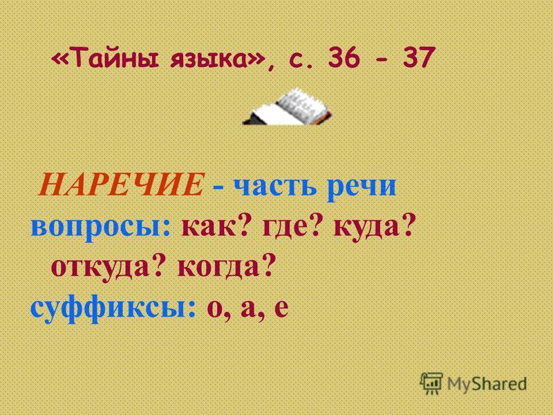 НАРЕЧИЕ - часть речьи вопросы: как? где? куда? откуда? когда? суффиксы: о, а, е «Тайны языка», с. 36 - 37