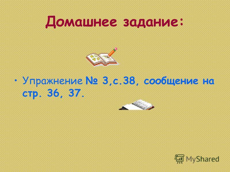 Домашнее задание: Упражнение 3,с.38, сообщение на стр. 36, 37.