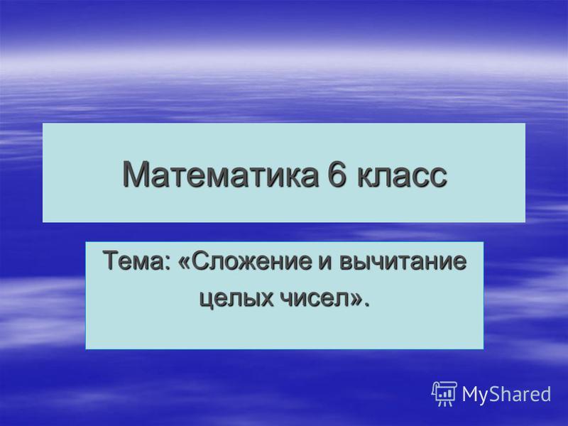 Математика 6 класс Тема: «Сложение и вычитание целых чисел».