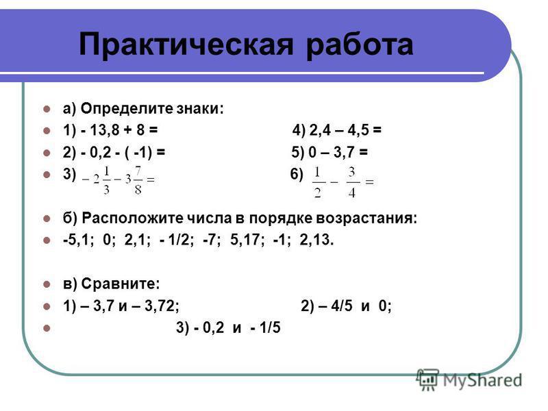Практическая работа а) Определите знаки: 1) - 13,8 + 8 = 4) 2,4 – 4,5 = 2) - 0,2 - ( -1) = 5) 0 – 3,7 = 3) 6) б) Расположите числа в порядке возрастания: -5,1; 0; 2,1; - 1/2; -7; 5,17; -1; 2,13. в) Сравните: 1) – 3,7 и – 3,72; 2) – 4/5 и 0; 3) - 0,2