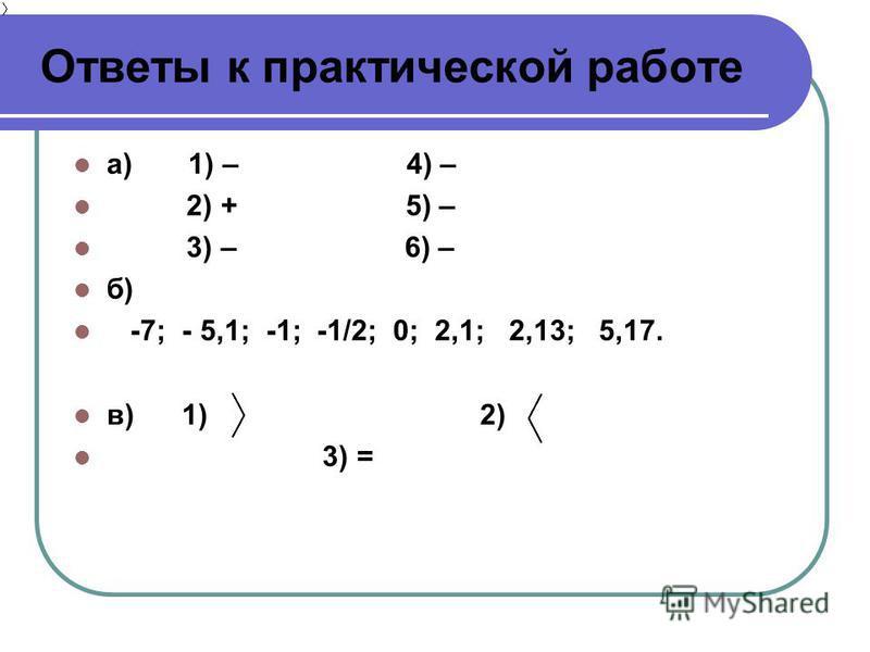 Ответы к практической работе а) 1) – 4) – 2) + 5) – 3) – 6) – б) -7; - 5,1; -1; -1/2; 0; 2,1; 2,13; 5,17. в) 1) 2) 3) =