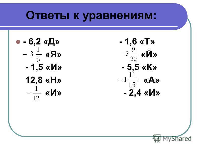 Ответы к уравнениям: - 6,2 «Д» - 1,6 «Т» «Я» «Й» - 1,5 «И» - 5,5 «К» 12,8 «Н» «А» «И» - 2,4 «И»