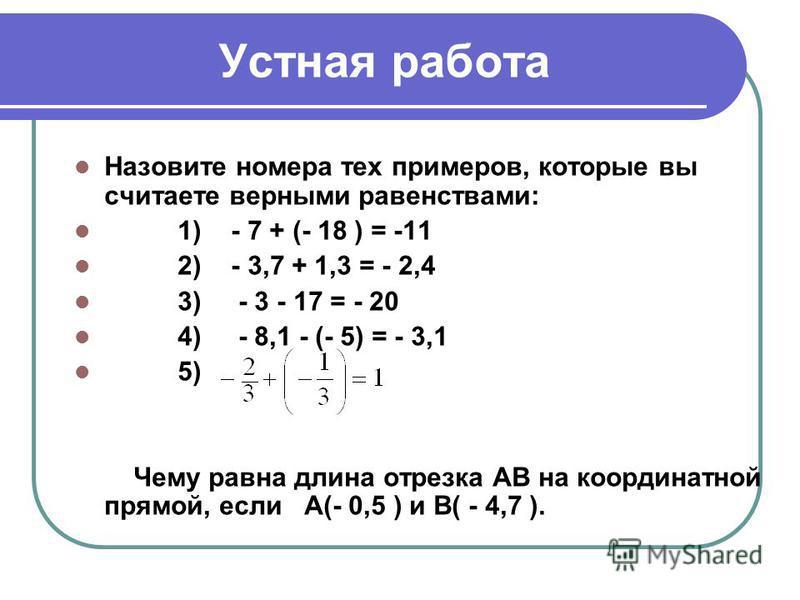 Устная работа Назовите номера тех примеров, которые вы считаете верными равенствами: 1) - 7 + (- 18 ) = -11 2) - 3,7 + 1,3 = - 2,4 3) - 3 - 17 = - 20 4) - 8,1 - (- 5) = - 3,1 5) Чему равна длина отрезка АВ на координатной прямой, если А(- 0,5 ) и В(
