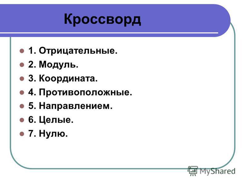 Кроссворд 1. Отрицательные. 2. Модуль. 3. Координата. 4. Противоположные. 5. Направлением. 6. Целые. 7. Нулю.