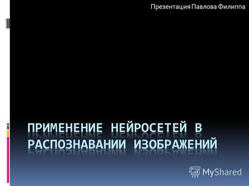 Презентация Павлова Филиппа