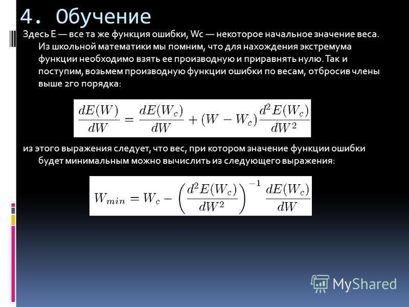 4. Обучение Здесь E все та же функция ошибки, Wc некоторое начальное значение веса. Из школьной математики мы помним, что для нахождения экстремума функции необходимо взять ее производную и приравнять нулю. Так и поступим, возьмем производную функции