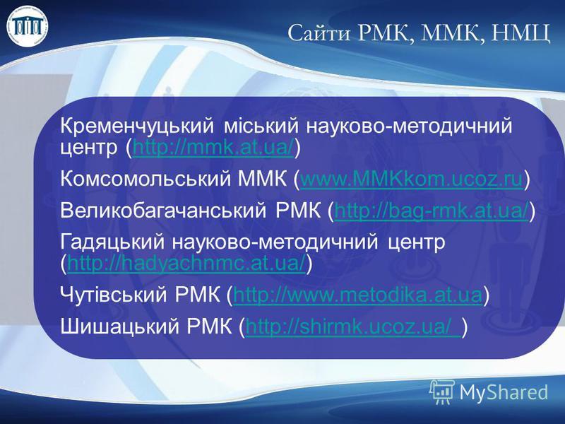 Сайти РМК, ММК, НМЦ Кременчуцький міський науково-методичний центр (http://mmk.at.ua/)http://mmk.at.ua/ Комсомольський ММК (www.MMKkom.ucoz.ru)www.MMKkom.ucoz.ru Великобагачанський РМК (http://bag-rmk.at.ua/)http://bag-rmk.at.ua/ Гадяцький науково-ме