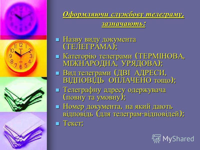 Оформляючи службову телеграму, зазначають : Назву виду документа ( ТЕЛЕГРАМА ); Назву виду документа ( ТЕЛЕГРАМА ); Категорію телеграми ( ТЕРМІНОВА, МІЖНАРОДНА, УРЯДОВА ); Категорію телеграми ( ТЕРМІНОВА, МІЖНАРОДНА, УРЯДОВА ); Вид телеграми ( ДВІ АД