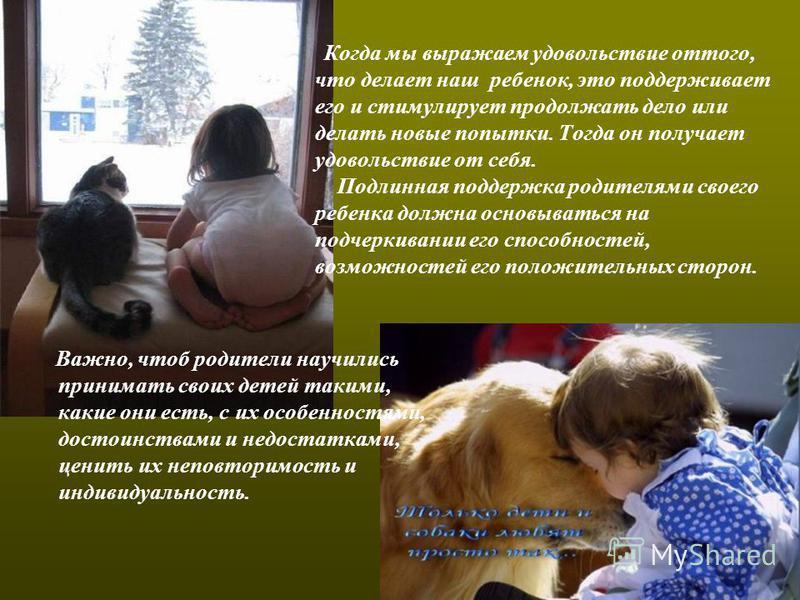 Когда мы выражаем удовольствие оттого, что делает наш ребенок, это поддерживает его и стимулирует продолжать дело или делать новые попытки. Тогда он получает удовольствие от себя. Подлинная поддержка родителями своего ребенка должна основываться на п