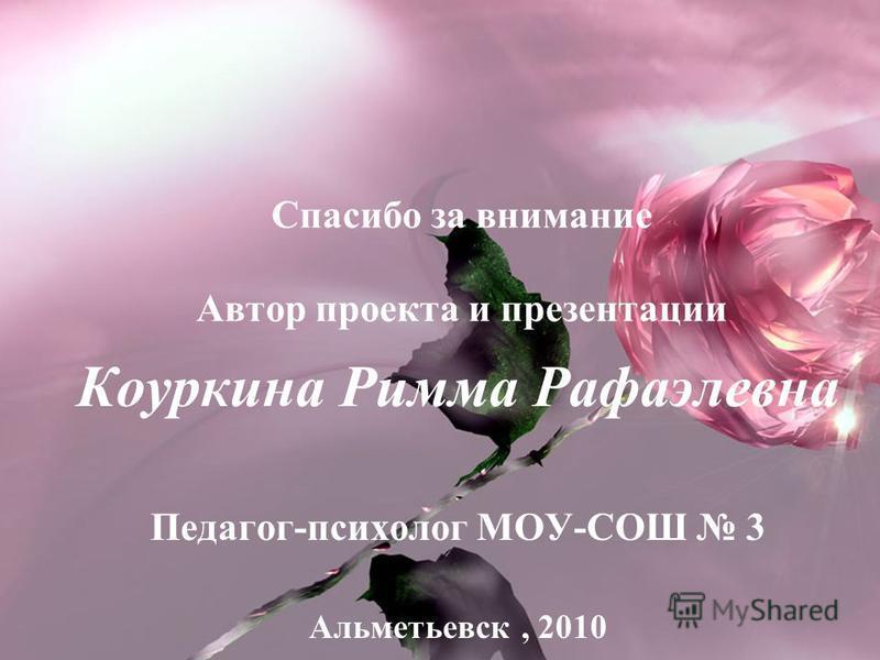 Спасибо за внимание Автор проекта и презентации Коуркина Римма Рафаэлевна Педагог-психолог МОУ-СОШ 3 Альметьевск, 2010
