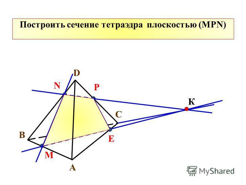 Построить сечение тетраэдра плоскостью (MPN) A B C D N M P К Е