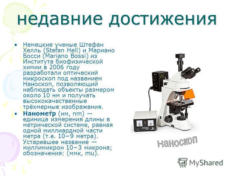 недавние достижения Немецкие ученые Штефан Хелль (Stefan Hell) и Мариано Босси (Mariano Bossi) из Института биофизической химии в 2006 году разработали оптический микроскоп под названием Наноскоп, позволяющий наблюдать объекты размером около 10 нм и