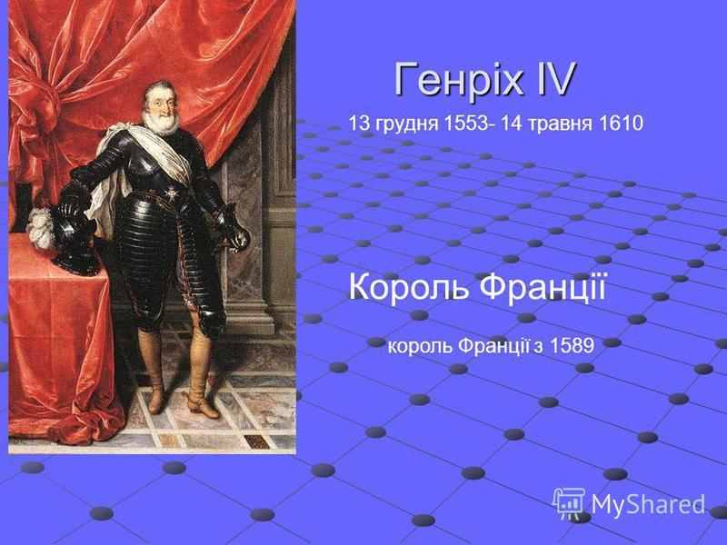 Генріх IV Король Франції король Франції з 1589 13 грудня 1553- 14 травня 1610