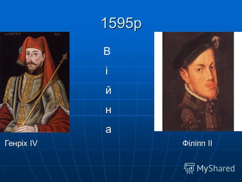1595р аа аа Генріх IV Філіпп II В і й н а