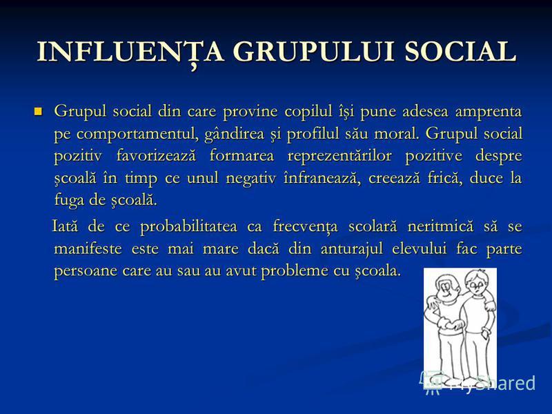 INFLUENŢA GRUPULUI SOCIAL Grupul social din care provine copilul îşi pune adesea amprenta pe comportamentul, gândirea şi profilul său moral. Grupul social pozitiv favorizează formarea reprezentărilor pozitive despre şcoală în timp ce unul negativ înf