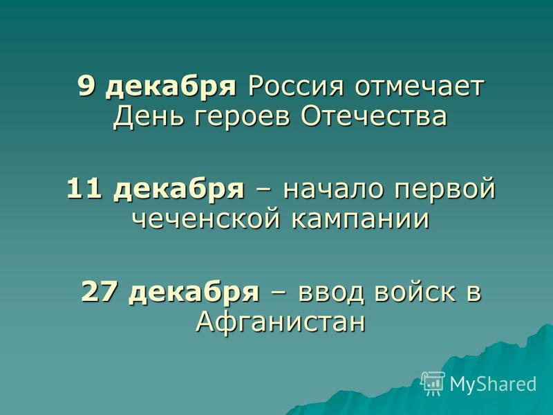 9 декабря Россия отмечает День героев Отечества 11 декабря – начало первой чеченской кампании 27 декабря – ввод войск в Афганистан