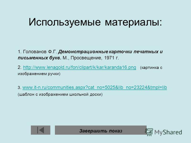Используемые материалы: 1. Голованов Ф.Г. Демонстрационные карточки печатных и письменных букв. М., Просвещение, 1971 г. 2. http://www.lenagold.ru/fon/clipart/k/kar/karanda16. png (картинка с изображением ручки)http://www.lenagold.ru/fon/clipart/k/ka