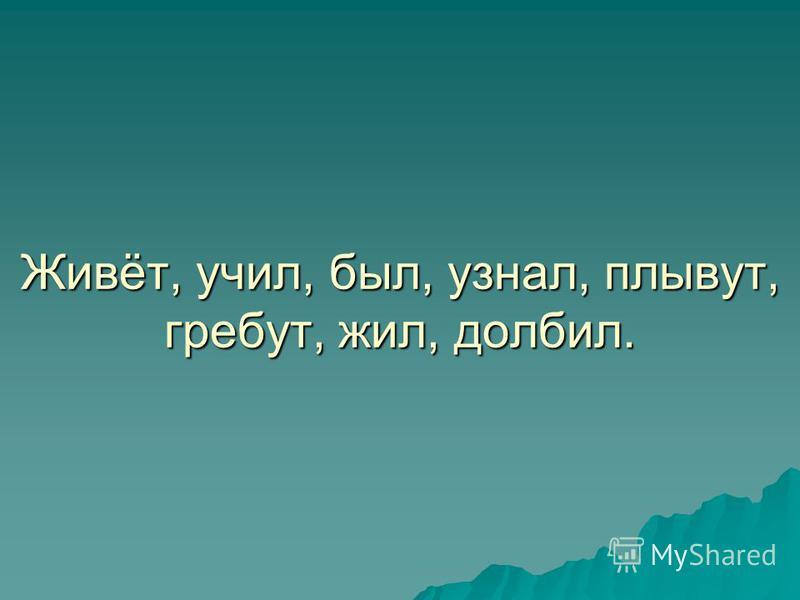 Живёт, учил, был, узнал, плывут, гребут, жил, долбил.