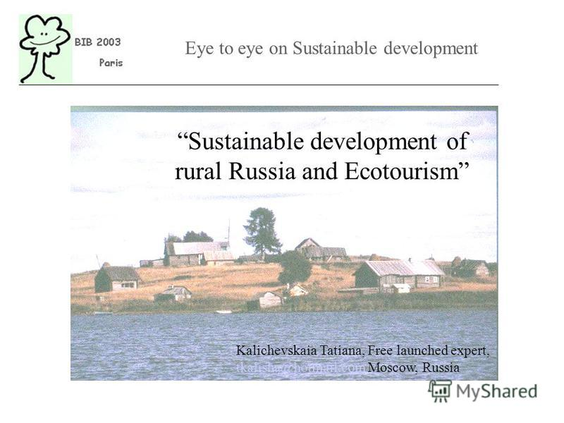 Kalichevskaia Tatiana, Free launched expert, tkalisha@hotmail.comtkalisha@hotmail.com Moscow, Russia Sustainable development of rural Russia and Ecotourism Eye to eye on Sustainable development