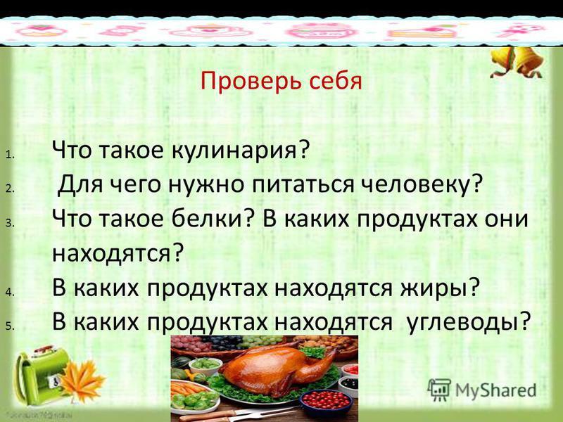 Образец подзаголовка 25.3.15 Проверь себя 1. Что такое кулинария? 2. Для чего нужно питаться человеку? 3. Что такое белки? В каких продуктах они находятся? 4. В каких продуктах находятся жиры? 5. В каких продуктах находятся углеводы?