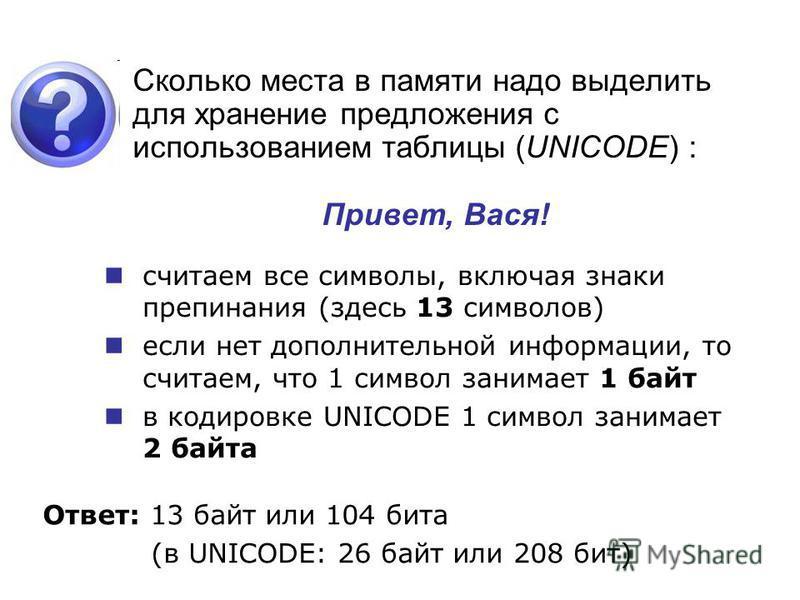 Сколько места в памяти надо выделить для хранение предложения с использованием таблицы (UNICODE) : Привет, Вася! Ответ: 13 байт или 104 бита (в UNICODE: 26 байт или 208 бит) считаем все символы, включая знаки препинания (здесь 13 символов) если нет д
